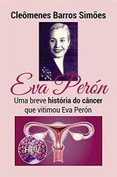 EVA PERON UMA BREVE HISTORIA DO CANCER QUE VITIMOU EVA PERON (PRODUTO USADO - MUITO BOM)