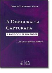 A DEMOCRACIA CAPTURADA A FACE OCULTA DO PODER UM ENSAIO JURIDICO POLITICO (PRODUTO USADO - MUITO BOM)