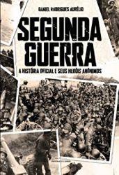 SEGUNDA GUERRA A HISTORIA OFICIAL E SEUS HEROIS ANONIMOS (PRODUTO USADO - BOM)