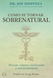 COMO SE TORNAR SOBRENATURAL - PESSOAS COMUNS REALIZANDO O EXTRAORDINARIO (PRODUTO NOVO)